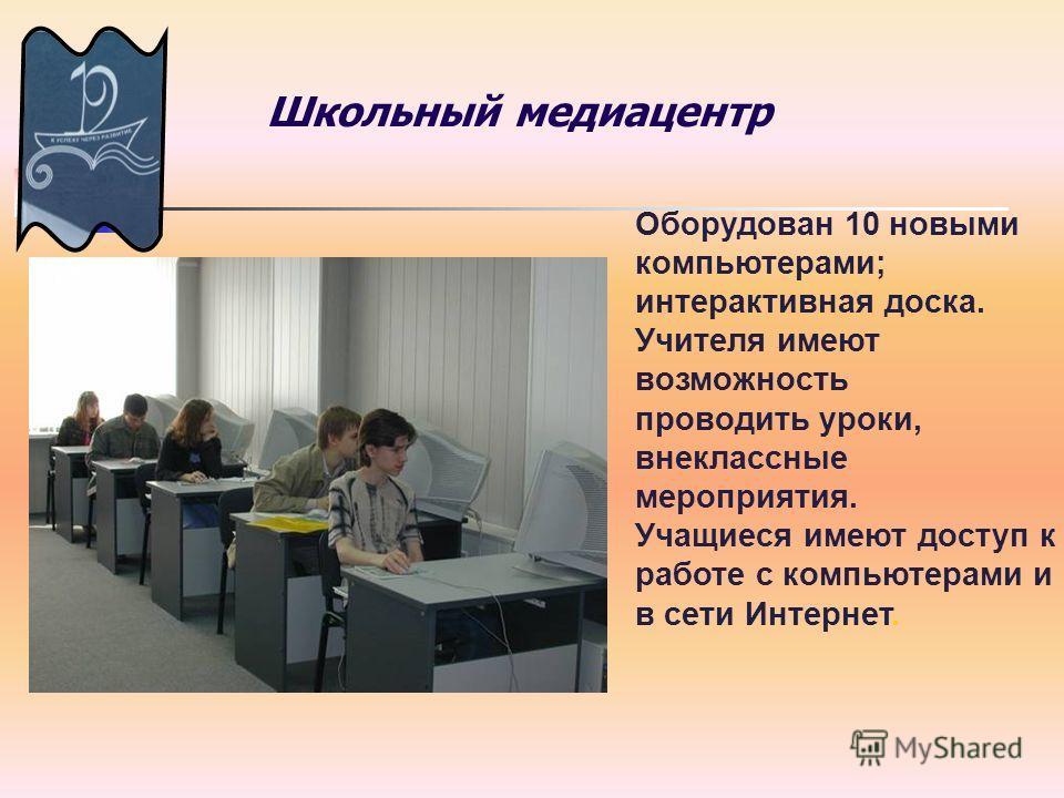 Школьный медиацентр Оборудован 10 новыми компьютерами; интерактивная доска. Учителя имеют возможность проводить уроки, внеклассные мероприятия. Учащиеся имеют доступ к работе с компьютерами и в сети Интернет.