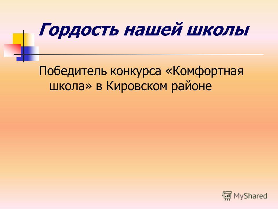 Гордость нашей школы Победитель конкурса «Комфортная школа» в Кировском районе