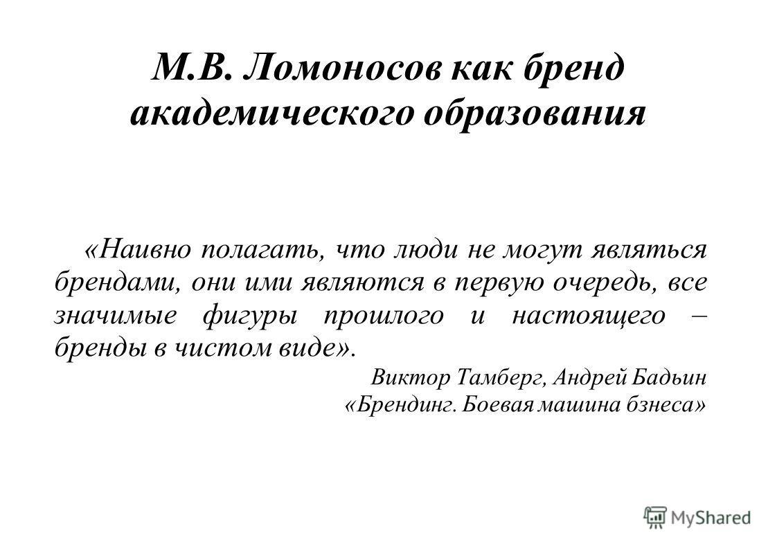 М.В. Ломоносов как бренд академического образования «Наивно полагать, что люди не могут являться брендами, они ими являются в первую очередь, все значимые фигуры прошлого и настоящего – бренды в чистом виде». Виктор Тамберг, Андрей Бадьин «Брендинг.