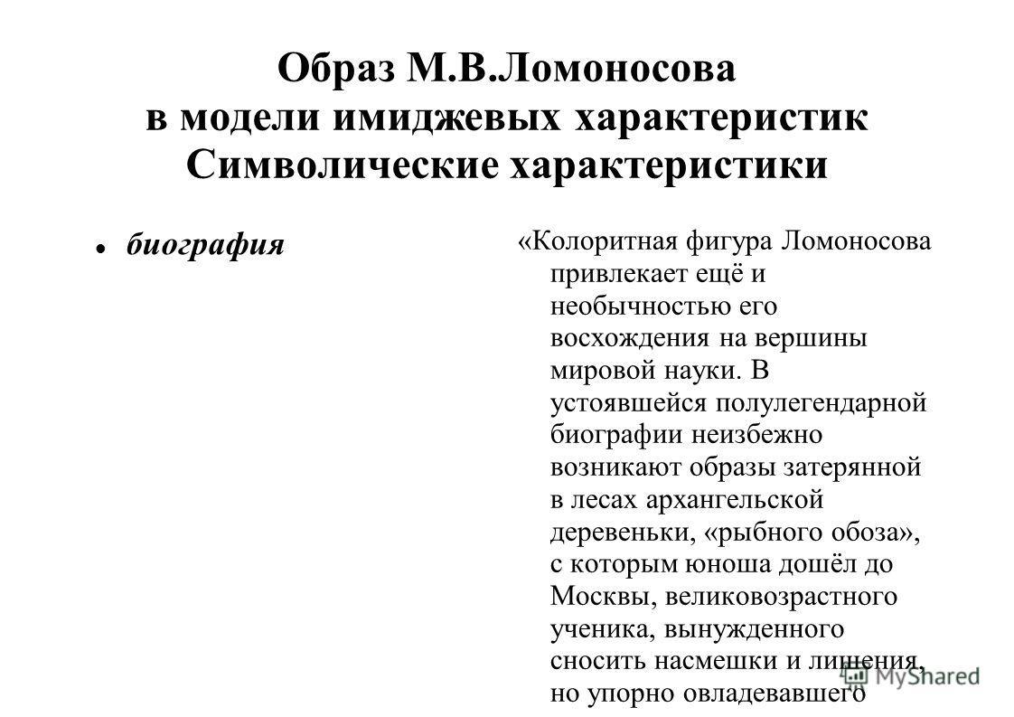 Образ М.В.Ломоносова в модели имиджевых характеристик Символические характеристики биография «Колоритная фигура Ломоносова привлекает ещё и необычностью его восхождения на вершины мировой науки. В устоявшейся полулегендарной биографии неизбежно возни