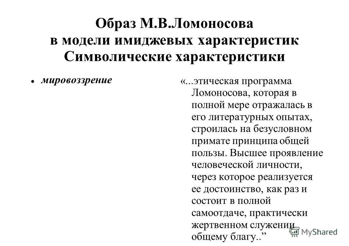 Образ М.В.Ломоносова в модели имиджевых характеристик Символические характеристики мировоззрение «...этическая программа Ломоносова, которая в полной мере отражалась в его литературных опытах, строилась на безусловном примате принципа общей пользы. В