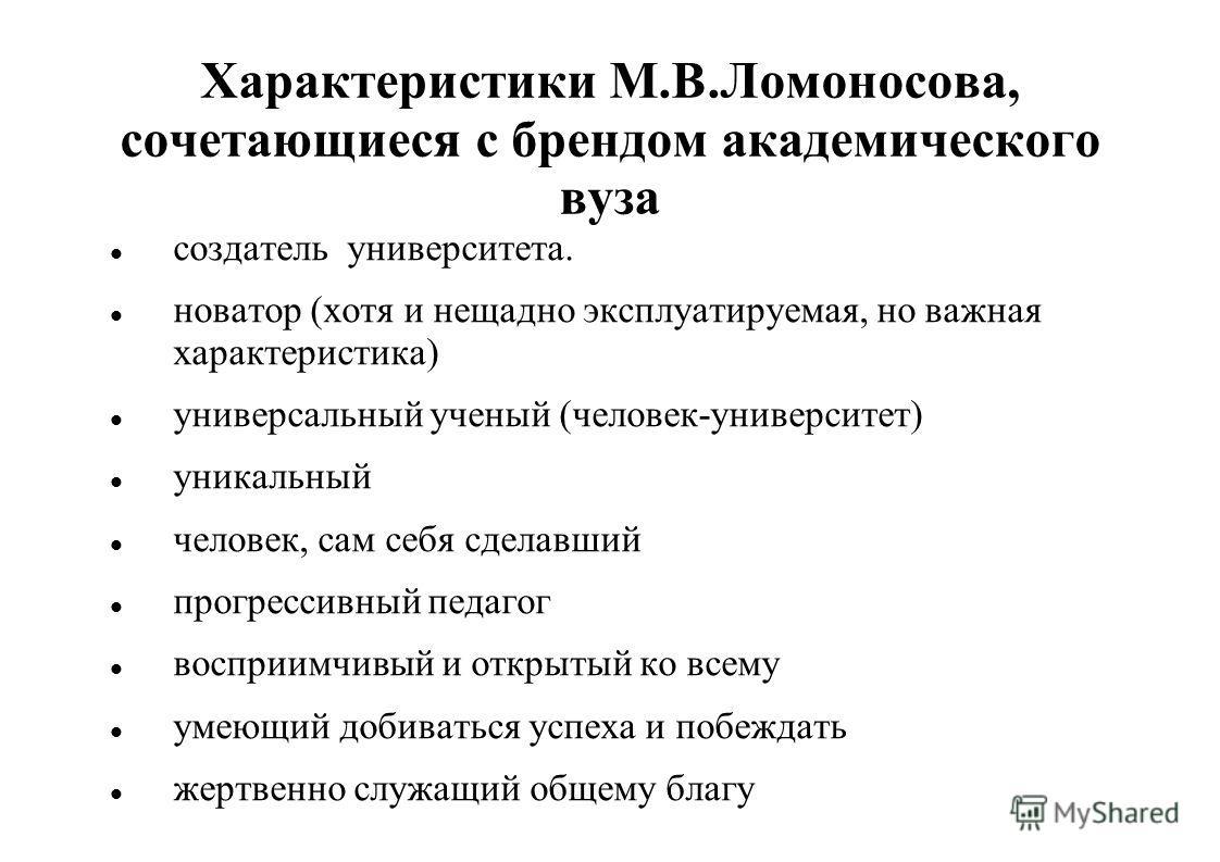 Характеристики М.В.Ломоносова, сочетающиеся с брендом академического вуза создатель университета. новатор (хотя и нещадно эксплуатируемая, но важная характеристика) универсальный ученый (человек-университет) уникальный человек, сам себя сделавший про