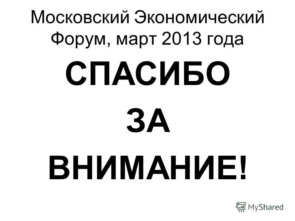 Московский Экономический Форум, март 2013 года СПАСИБО ЗА ВНИМАНИЕ!