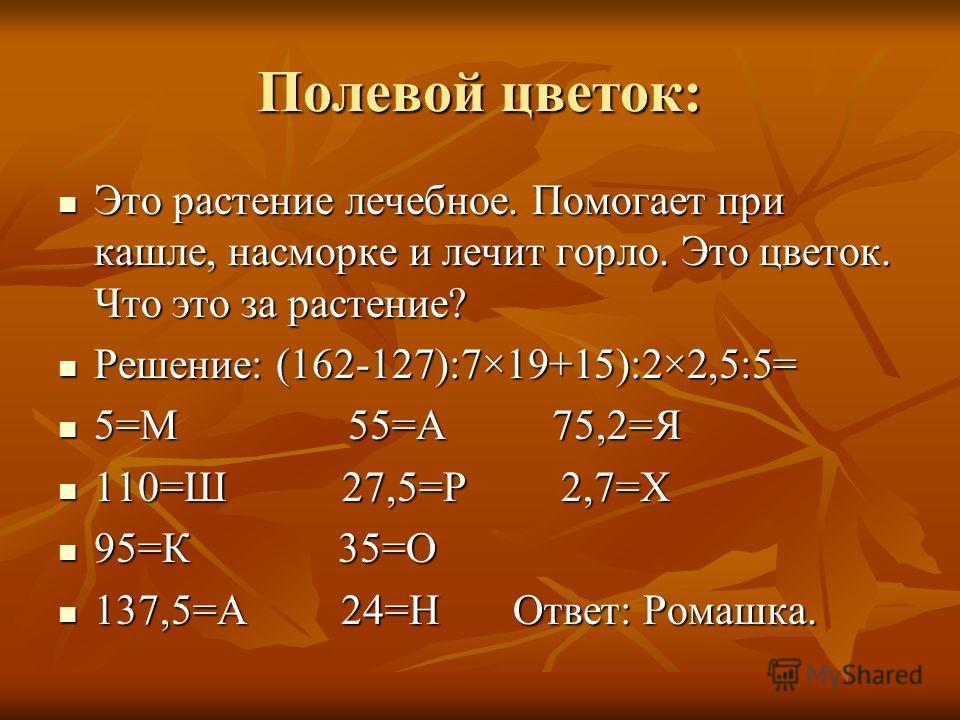 Полевой цветок: Это растение лечебное. Помогает при кашле, насморке и лечит горло. Это цветок. Что это за растение? Решение: (162-127):7×19+15):2×2,5:5= 5=М 55=А 75,2=Я 110=Ш 27,5=Р 2,7=Х 95=К 35=О 137,5=А 24=Н Ответ: Ромашка.