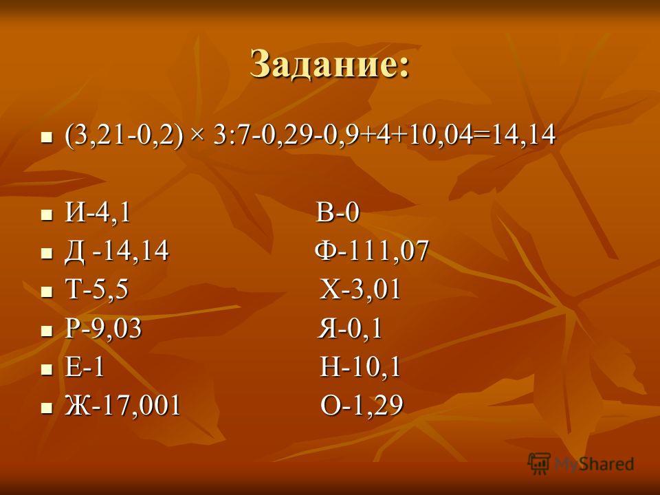 Задание: (3,21-0,2) × 3:7-0,29-0,9+4+10,04=14,14 (3,21-0,2) × 3:7-0,29-0,9+4+10,04=14,14 И-4,1 В-0 И-4,1 В-0 Д -14,14 Ф-111,07 Д -14,14 Ф-111,07 Т-5,5 Х-3,01 Т-5,5 Х-3,01 Р-9,03 Я-0,1 Р-9,03 Я-0,1 Е-1 Н-10,1 Е-1 Н-10,1 Ж-17,001 О-1,29 Ж-17,001 О-1,29
