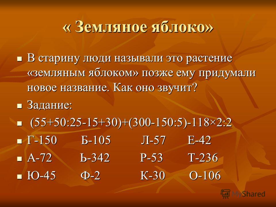 « Земляное яблоко» В старину люди называли это растение «земляным яблоком» позже ему придумали новое название. Как оно звучит? Задание: ( (55+50:25-15+30)+(300-150:5)-118×2:2 Г-150 Б-105 Л-57 Е-42 А-72 Ь-342 Р-53 Т-236 Ю-45 Ф-2 К-30 О-106