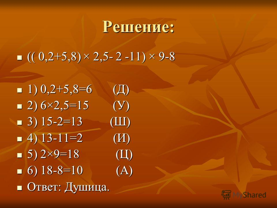 Решение: (( 0,2+5,8) × 2,5- 2 -11) × 9-8 (( 0,2+5,8) × 2,5- 2 -11) × 9-8 1) 0,2+5,8=6 (Д) 1) 0,2+5,8=6 (Д) 2) 6×2,5=15 (У) 2) 6×2,5=15 (У) 3) 15-2=13 (Ш) 3) 15-2=13 (Ш) 4) 13-11=2 (И) 4) 13-11=2 (И) 5) 2×9=18 (Ц) 5) 2×9=18 (Ц) 6) 18-8=10 (А) 6) 18-8=
