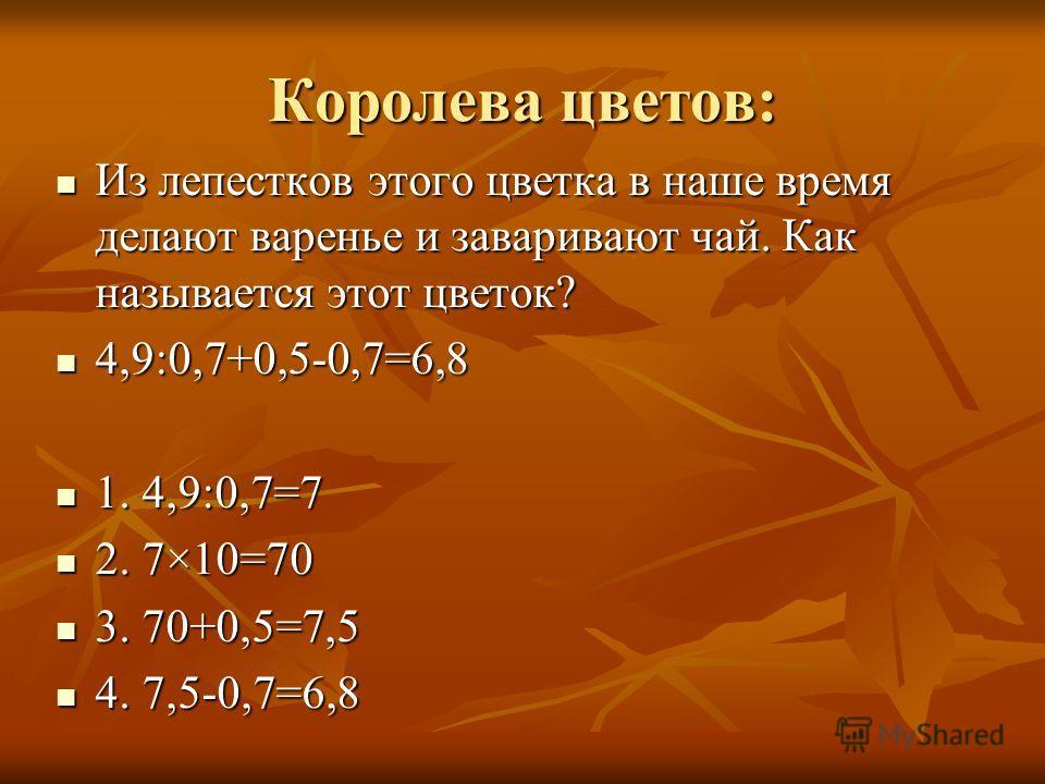 Королева цветов: Из лепестков этого цветка в наше время делают варенье и заваривают чай. Как называется этот цветок? Из лепестков этого цветка в наше время делают варенье и заваривают чай. Как называется этот цветок? 4,9:0,7+0,5-0,7=6,8 4,9:0,7+0,5-0