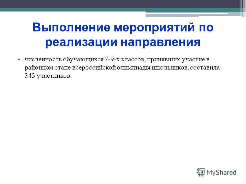 Выполнение мероприятий по реализации направления численность обучающихся 7-9-х классов, принявших участие в районном этапе всероссийской олимпиады школьников, составила 343 участников.