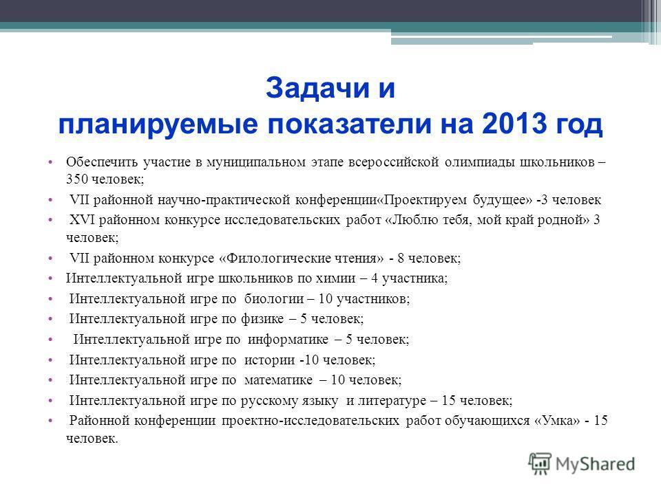 Задачи и планируемые показатели на 2013 год Обеспечить участие в муниципальном этапе всероссийской олимпиады школьников – 350 человек; VII районной научно-практической конференции«Проектируем будущее» -3 человек XVI районном конкурсе исследовательски
