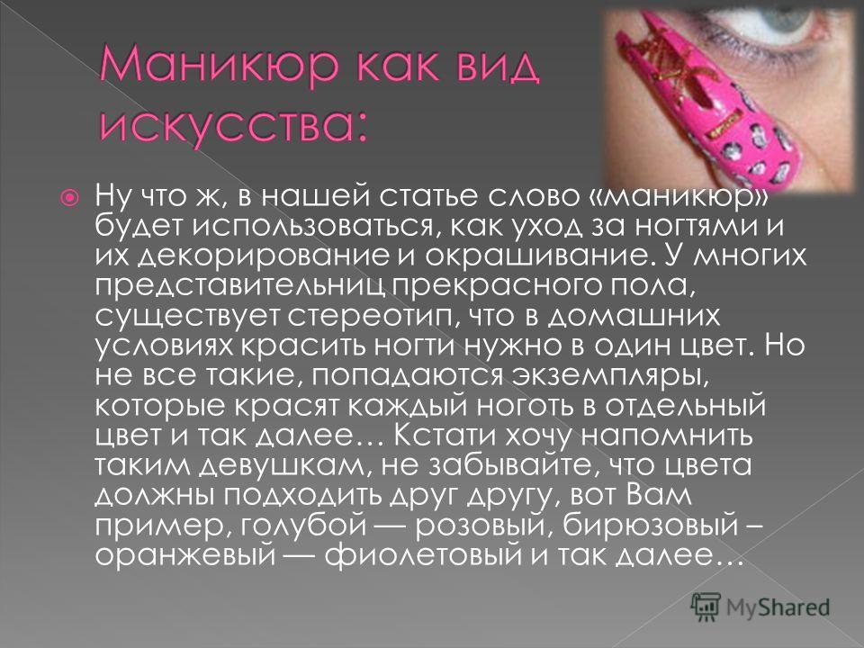 Ну что ж, в нашей статье слово «маникюр» будет использоваться, как уход за ногтями и их декорирование и окрашивание. У многих представительниц прекрасного пола, существует стереотип, что в домашних условиях красить ногти нужно в один цвет. Но не все