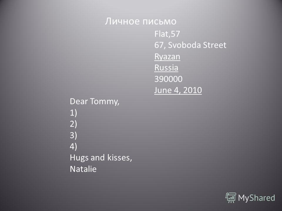 Личное письмо Flat,57 67, Svoboda Street Ryazan Russia 390000 June 4, 2010 Dear Tommy, 1) 2) 3) 4) Hugs and kisses, Natalie