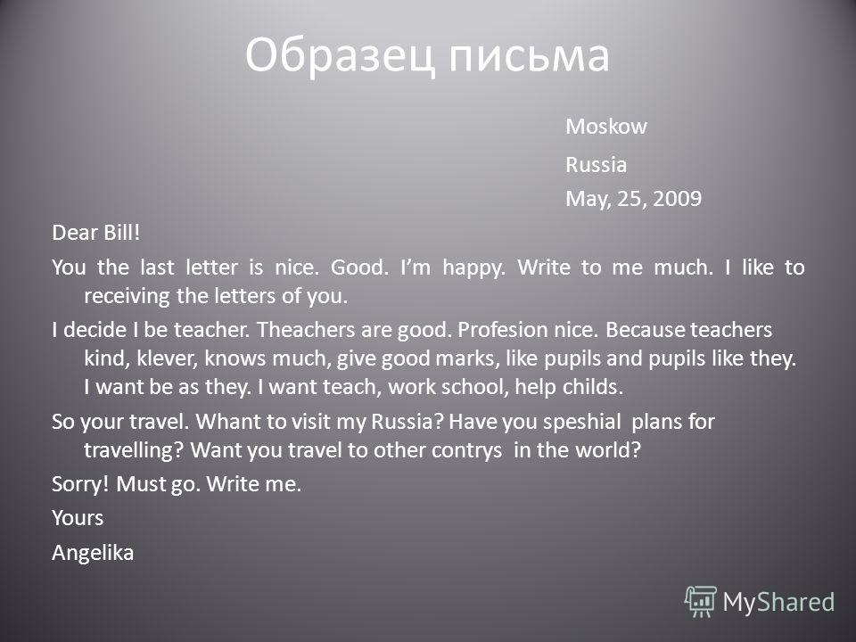 Образец письма Moskow Russia May, 25, 2009 Dear Bill! You the last letter is nice. Good. Im happy. Write to me much. I like to receiving the letters of you. I decide I be teacher. Theachers are good. Profesion nice. Because teachers kind, klever, kno
