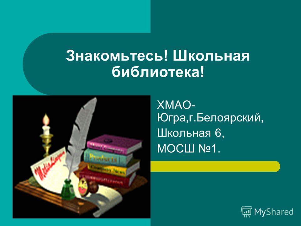 Знакомьтесь! Школьная библиотека! ХМАО- Югра,г.Белоярский, Школьная 6, МОСШ 1.