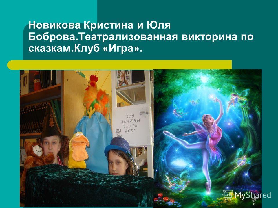 Новикова Кристина и Юля Боброва.Театрализованная викторина по сказкам.Клуб «Игра».