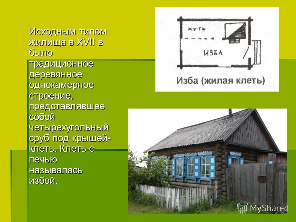 Исходным типом жилища в XVII в было традиционное деревянное однокамерное строение, представлявшее собой четырехугольный сруб под крышей- клеть. Клеть с печью называлась избой. Исходным типом жилища в XVII в было традиционное деревянное однокамерное с