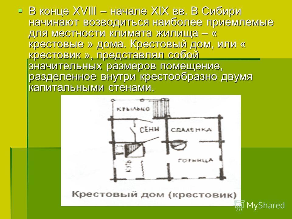 В конце XVIII – начале XIX вв. В Сибири начинают возводиться наиболее приемлемые для местности климата жилища – « крестовые » дома. Крестовый дом, или « крестовик », представлял собой значительных размеров помещение, разделенное внутри крестообразно