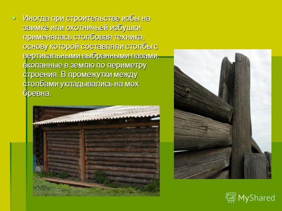 Иногда при строительстве избы на заимке или охотничьей избушки применялась столбовая техника, основу которой составляли столбы с вертикальными выбранными пазами, вкопанные в землю по периметру строения. В промежутки между столбами укладывались на мох