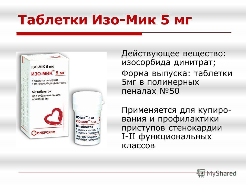 Таблетки Изо-Мик 5 мг Действующее вещество: изосорбида динитрат; Форма выпуска: таблетки 5мг в полимерных пеналах 50 Применяется для купиро- вания и профилактики приступов стенокардии I-II функциональных классов