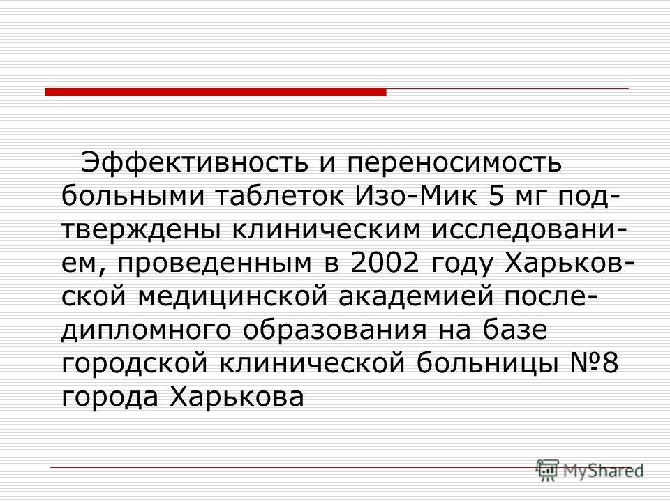 Эффективность и переносимость больными таблеток Изо-Мик 5 мг под- тверждены клиническим исследовани- ем, проведенным в 2002 году Харьков- ской медицинской академией после- дипломного образования на базе городской клинической больницы 8 города Харьков