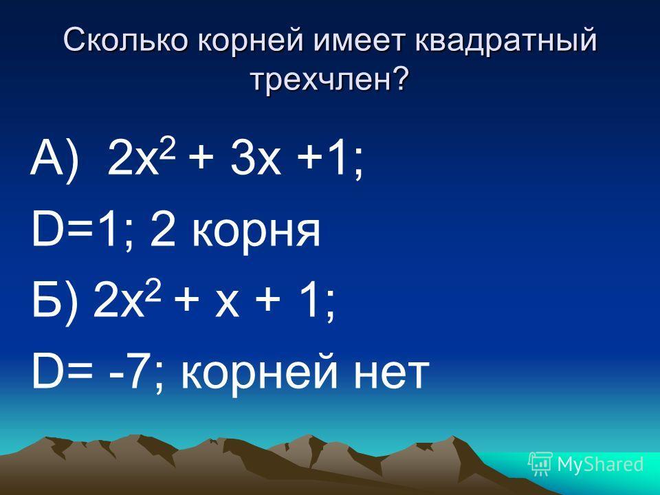 Сколько корней имеет квадратный трехчлен? А) 2х 2 + 3х +1; D=1; 2 корня Б) 2х 2 + х + 1; D= -7; корней нет