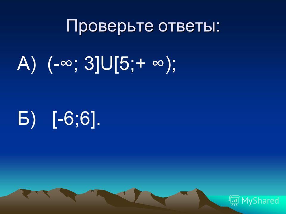 Проверьте ответы: А) (-; 3]U[5;+ ); Б) [-6;6].