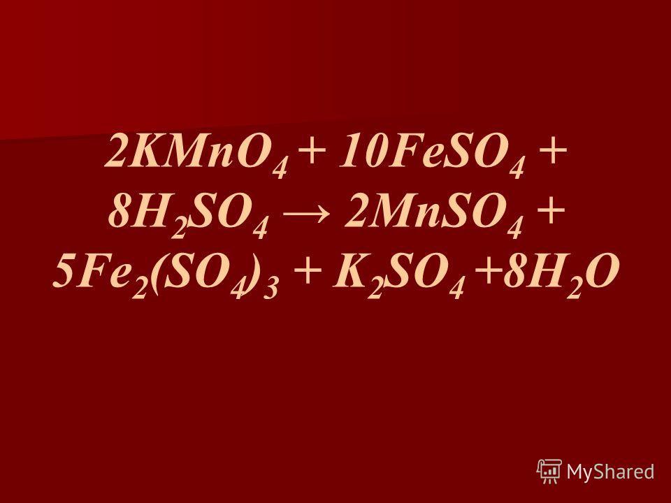 2KMnO 4 + 10FeSO 4 + 8H 2 SO 4 2MnSO 4 + 5Fe 2 (SO 4 ) 3 + K 2 SO 4 +8H 2 O