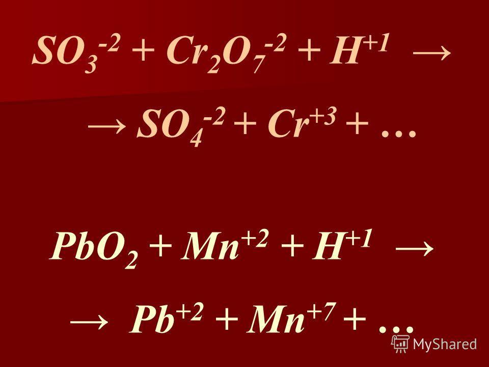 SO 3 -2 + Cr 2 O 7 -2 + H +1 SO 4 -2 + Cr +3 + … PbO 2 + Mn +2 + H +1 Pb +2 + Mn +7 + …