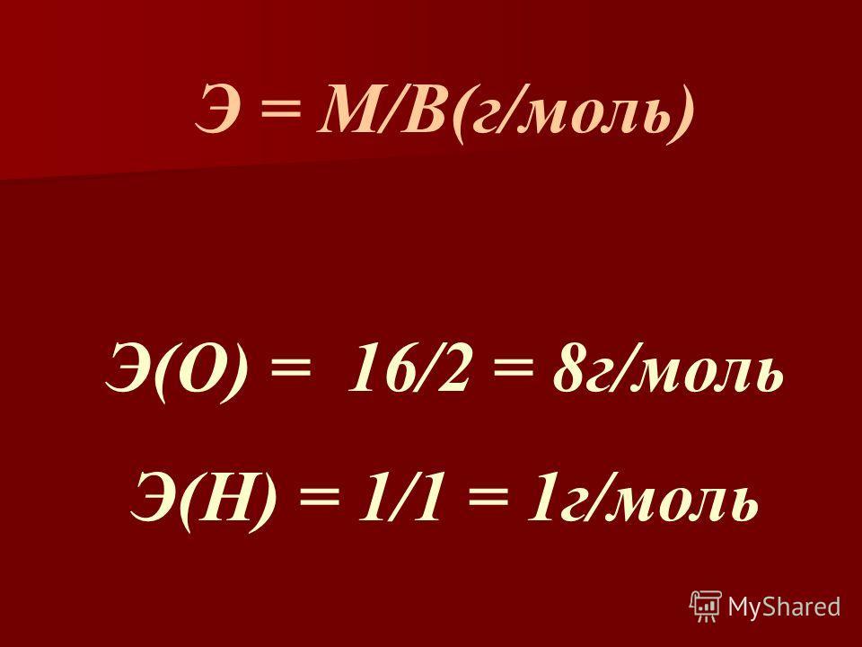 Э = М/В(г/моль) Э(О) = 16/2 = 8г/моль Э(Н) = 1/1 = 1г/моль