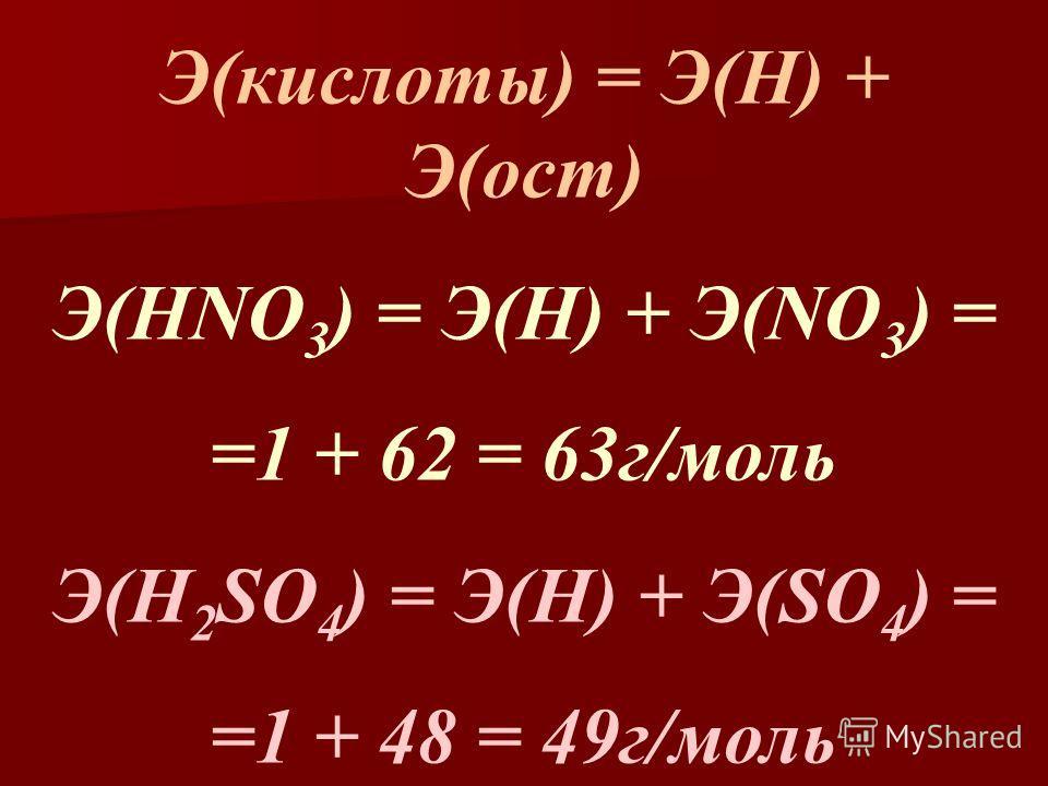 Э(кислоты) = Э(Н) + Э(ост) Э(HNO 3 ) = Э(Н) + Э(NO 3 ) = =1 + 62 = 63г/моль Э(H 2 SO 4 ) = Э(Н) + Э(SO 4 ) = =1 + 48 = 49г/моль