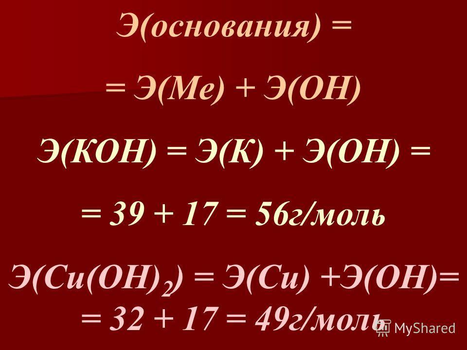 Э(основания) = = Э(Ме) + Э(ОН) Э(КОН) = Э(К) + Э(ОН) = = 39 + 17 = 56г/моль Э(Cu(OH) 2 ) = Э(Cu) +Э(OH)= = 32 + 17 = 49г/моль