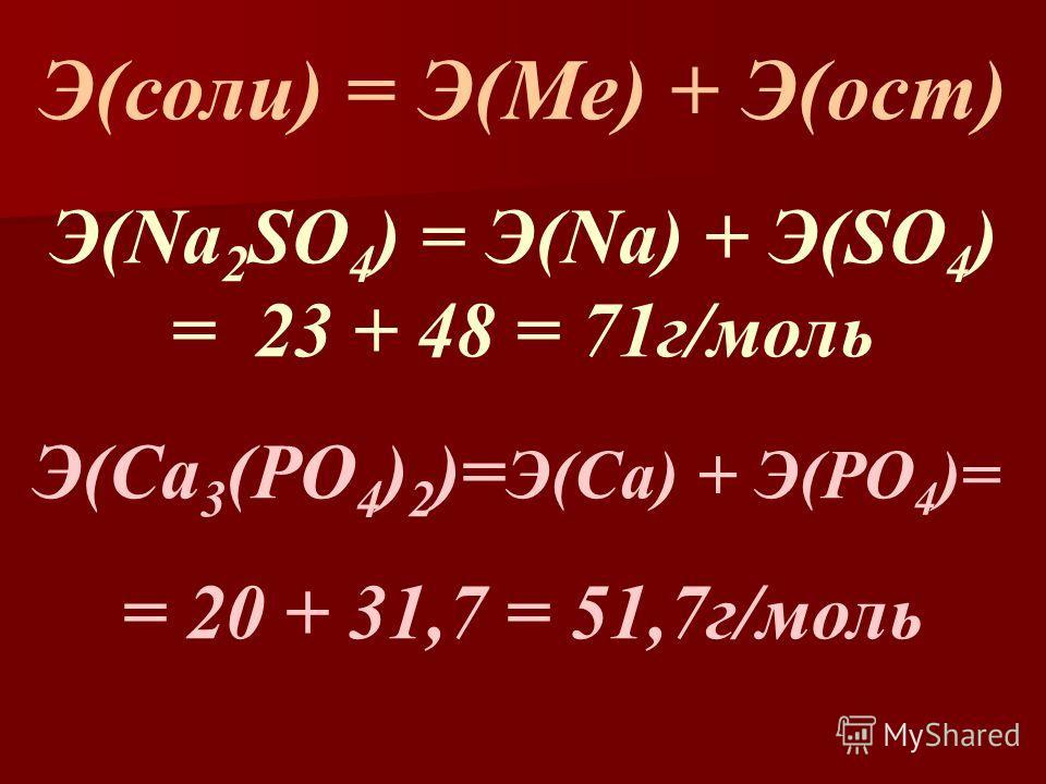 Э(соли) = Э(Ме) + Э(ост) Э(Na 2 SO 4 ) = Э(Na) + Э(SO 4 ) = 23 + 48 = 71г/моль Э(Са 3 (РО 4 ) 2 )= Э(Са) + Э(РО 4 )= = 20 + 31,7 = 51,7г/моль