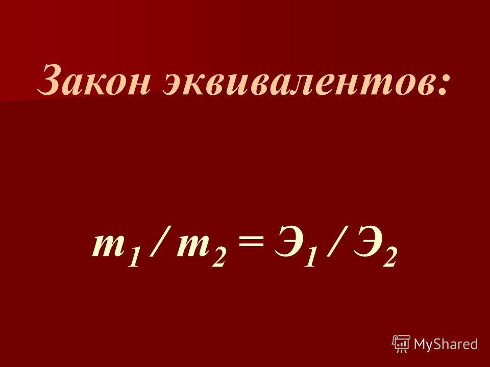 Закон эквивалентов: m 1 / m 2 = Э 1 / Э 2