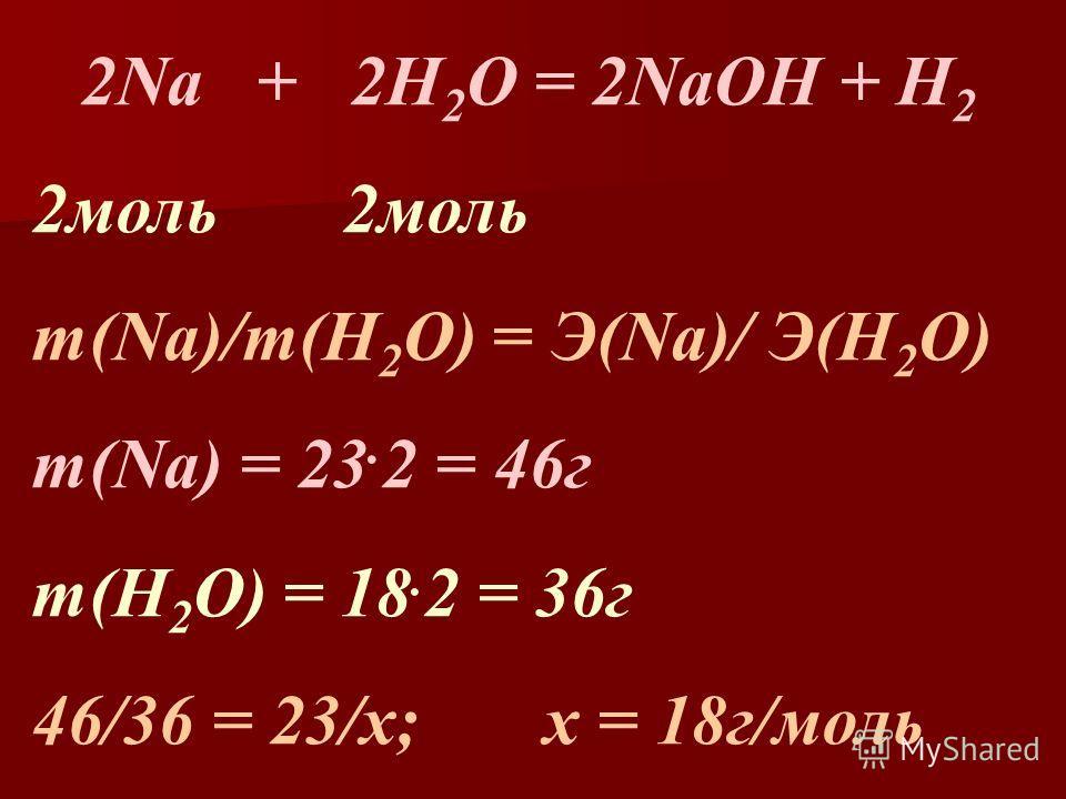 2Na + 2H 2 O = 2NaOH + H 2 2моль m(Na)/m(H 2 O) = Э(Na)/ Э(H 2 O) m(Na) = 23. 2 = 46г m(H 2 O) = 18. 2 = 36г 46/36 = 23/х; х = 18г/моль