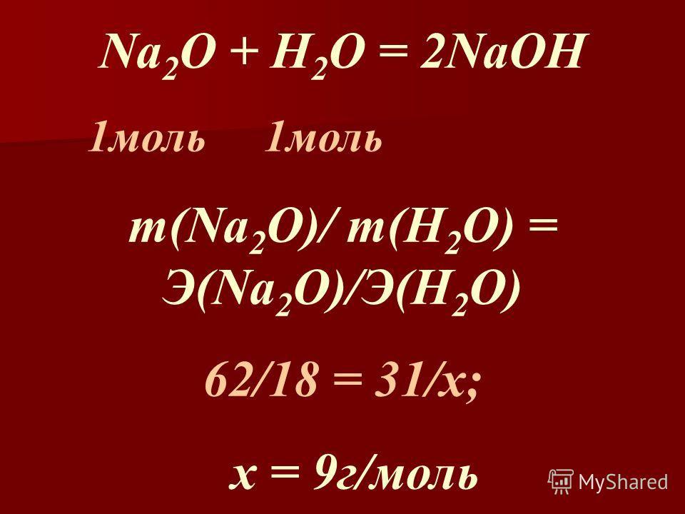 Na 2 O + H 2 O = 2NaOH 1моль 1моль m(Na 2 O)/ m(H 2 O) = Э(Na 2 O)/Э(H 2 O) 62/18 = 31/х; х = 9г/моль