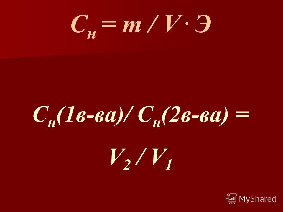 С н = m / V. Э С н (1в-ва)/ С н (2в-ва) = V 2 / V 1