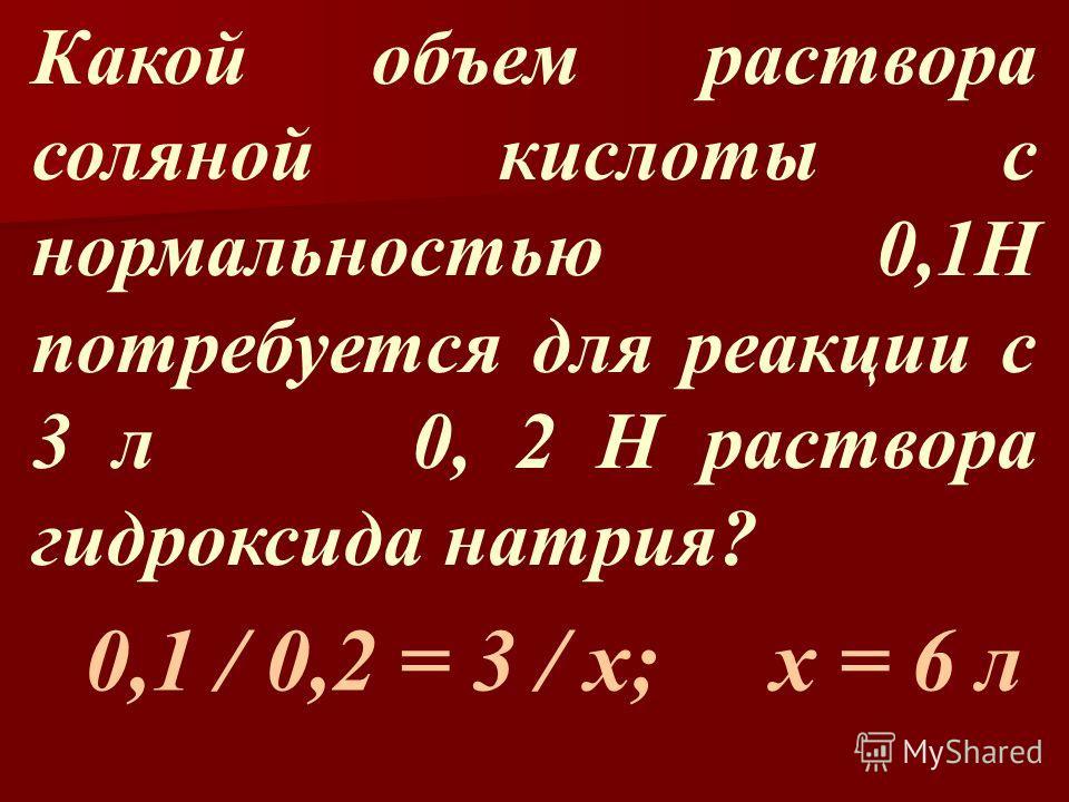 Какой объем раствора соляной кислоты с нормальностью 0,1Н потребуется для реакции с 3 л 0, 2 Н раствора гидроксида натрия? 0,1 / 0,2 = 3 / х; х = 6 л