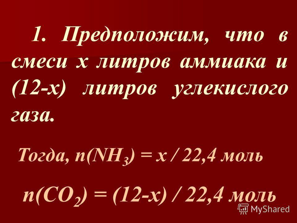 1. Предположим, что в смеси х литров аммиака и (12-х) литров углекислого газа. Тогда, n(NH 3 ) = x / 22,4 моль п(CO 2 ) = (12-x) / 22,4 моль
