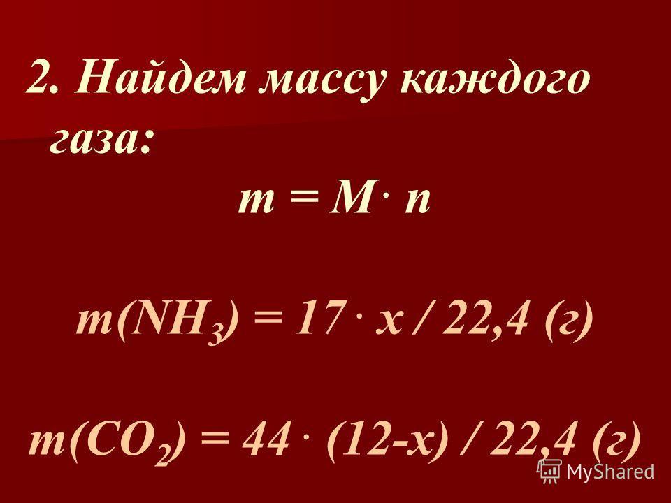 2. Найдем массу каждого газа: m = M. n m(NH 3 ) = 17. х / 22,4 (г) m(СО 2 ) = 44. (12-х) / 22,4 (г)