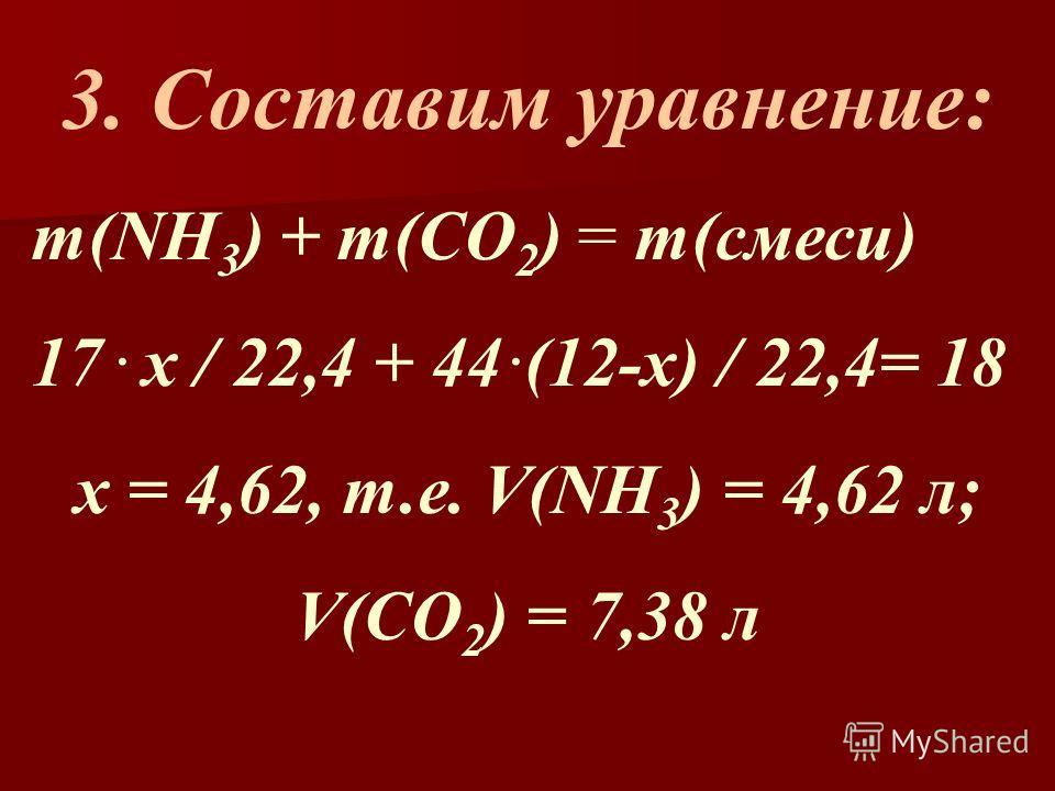 3. Составим уравнение: m(NH 3 ) + m(СО 2 ) = m(смеси) 17. х / 22,4 + 44. (12-х) / 22,4= 18 х = 4,62, т.е. V(NH 3 ) = 4,62 л; V(CO 2 ) = 7,38 л
