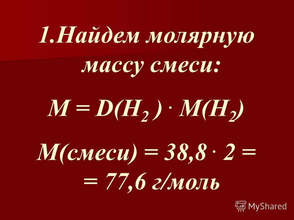 1.Найдем молярную массу смеси: М = D(H 2 ). M(H 2 ) M(смеси) = 38,8. 2 = = 77,6 г/моль