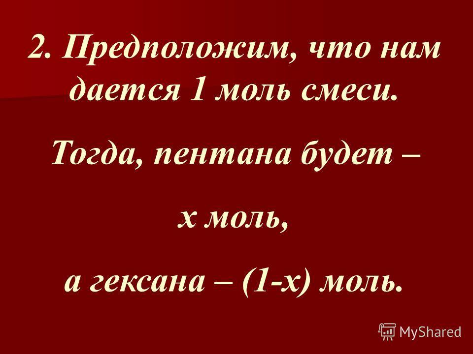 2. Предположим, что нам дается 1 моль смеси. Тогда, пентана будет – х моль, а гексана – (1-х) моль.