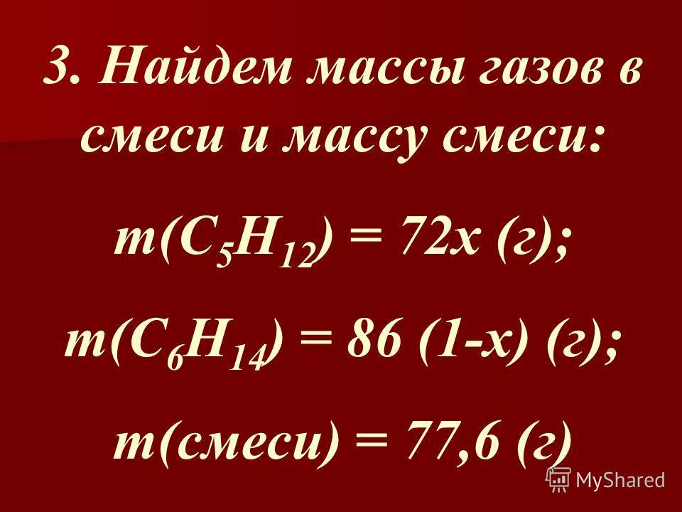 3. Найдем массы газов в смеси и массу смеси: m(C 5 H 12 ) = 72x (г); m(C 6 H 14 ) = 86 (1-x) (г); m(смеси) = 77,6 (г)