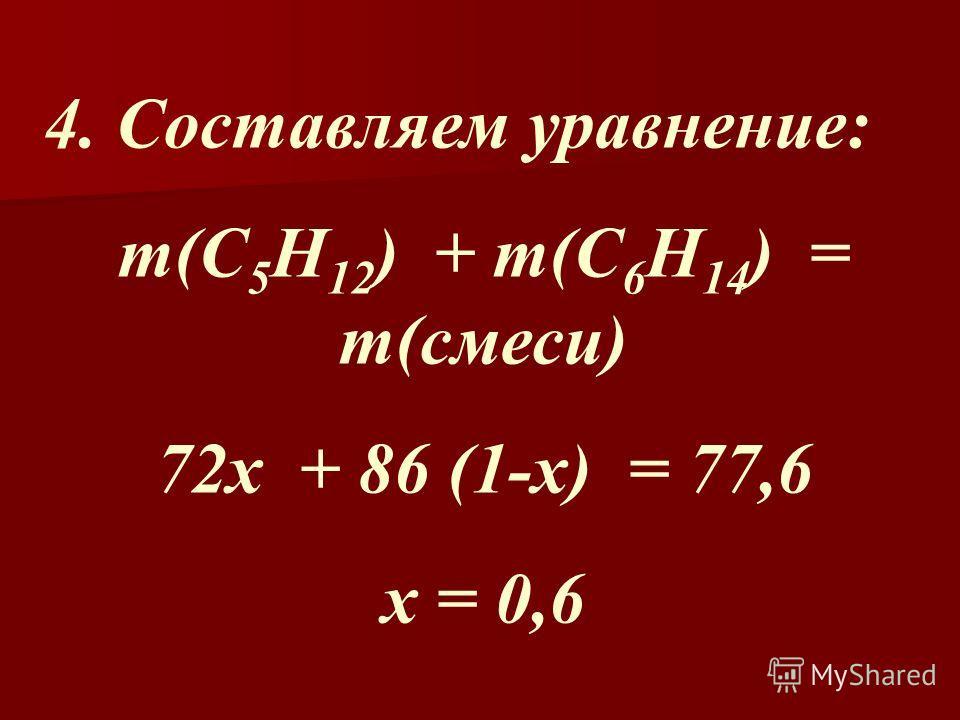 4. Составляем уравнение: m(C 5 H 12 ) + m(C 6 H 14 ) = m(смеси) 72x + 86 (1-x) = 77,6 х = 0,6