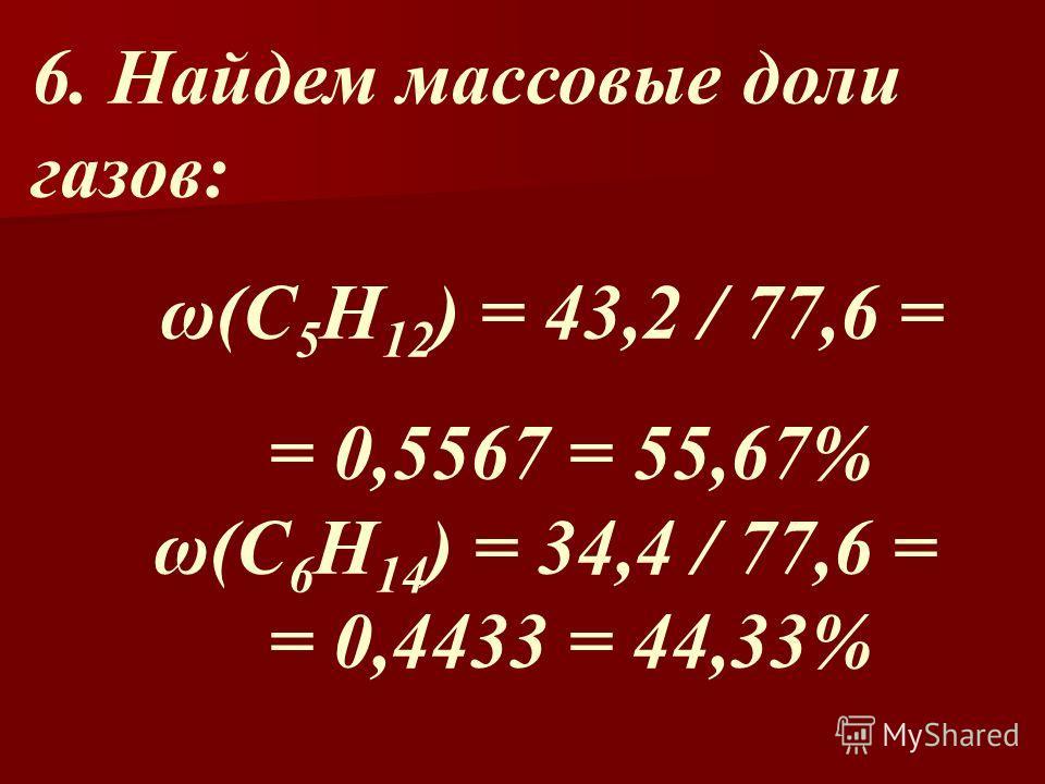 6. Найдем массовые доли газов: ω(С 5 Н 12 ) = 43,2 / 77,6 = = 0,5567 = 55,67% ω(С 6 Н 14 ) = 34,4 / 77,6 = = 0,4433 = 44,33%