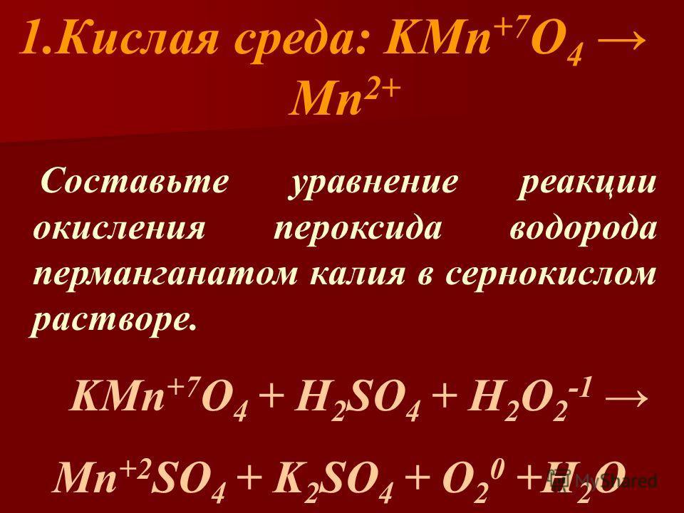 1.Кислая среда: KMn +7 O 4 Mn 2+ Составьте уравнение реакции окисления пероксида водорода перманганатом калия в сернокислом растворе. KMn +7 O 4 + H 2 SO 4 + H 2 O 2 -1 Mn +2 SO 4 + K 2 SO 4 + O 2 0 +H 2 O