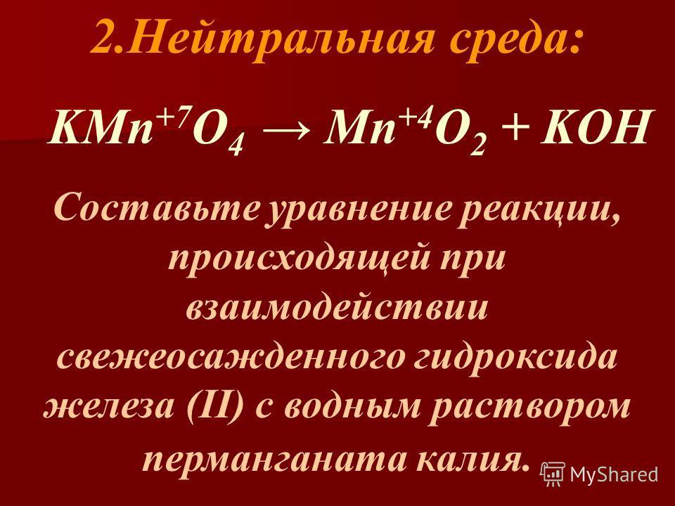 2.Нейтральная среда: KMn +7 O 4 Mn +4 O 2 + KOH Составьте уравнение реакции, происходящей при взаимодействии свежеосажденного гидроксида железа (II) с водным раствором перманганата калия.