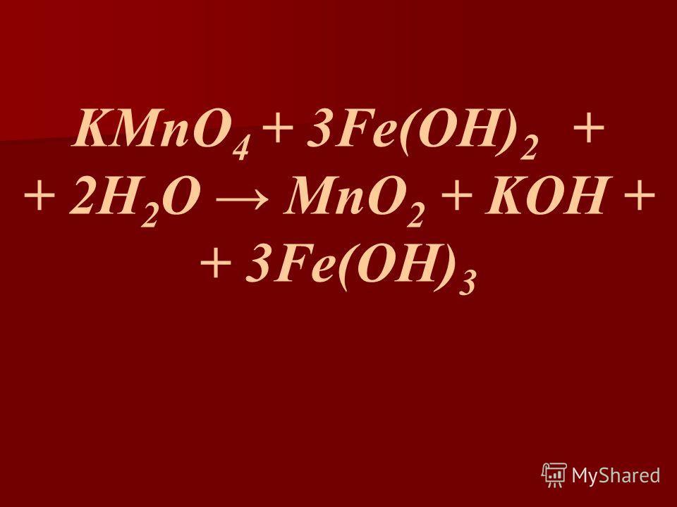 KMnO 4 + 3Fe(OH) 2 + + 2H 2 O MnO 2 + KOH + + 3Fe(OH) 3
