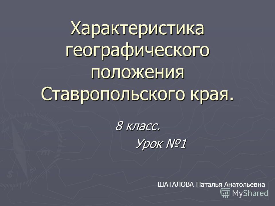 Характеристика географического положения Ставропольского края. 8 класс. Урок 1 Урок 1 ШАТАЛОВА Наталья Анатольевна