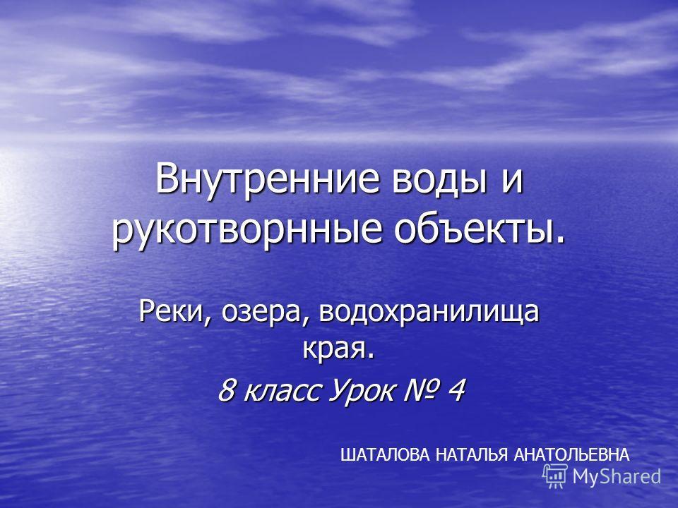 Внутренние воды и рукотворнные объекты. Реки, озера, водохранилища края. 8 класс Урок 4 ШАТАЛОВА НАТАЛЬЯ АНАТОЛЬЕВНА